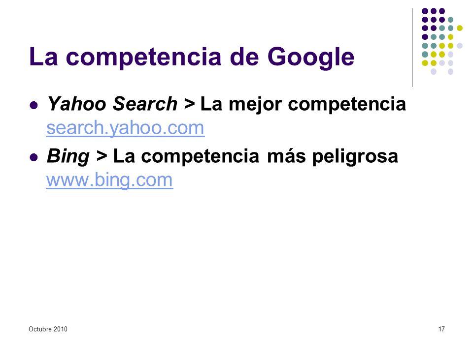 Octubre 2010 La competencia de Google Yahoo Search > La mejor competencia search.yahoo.com search.yahoo.com Bing > La competencia más peligrosa www.bi
