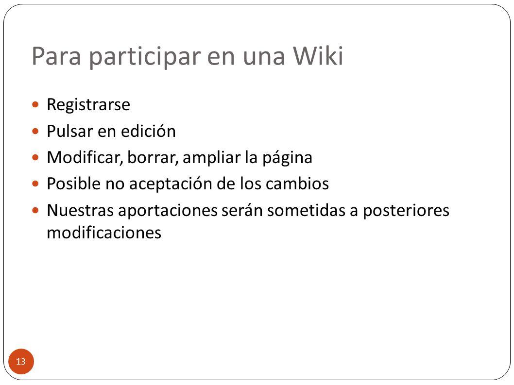 Para participar en una Wiki 13 Registrarse Pulsar en edición Modificar, borrar, ampliar la página Posible no aceptación de los cambios Nuestras aporta