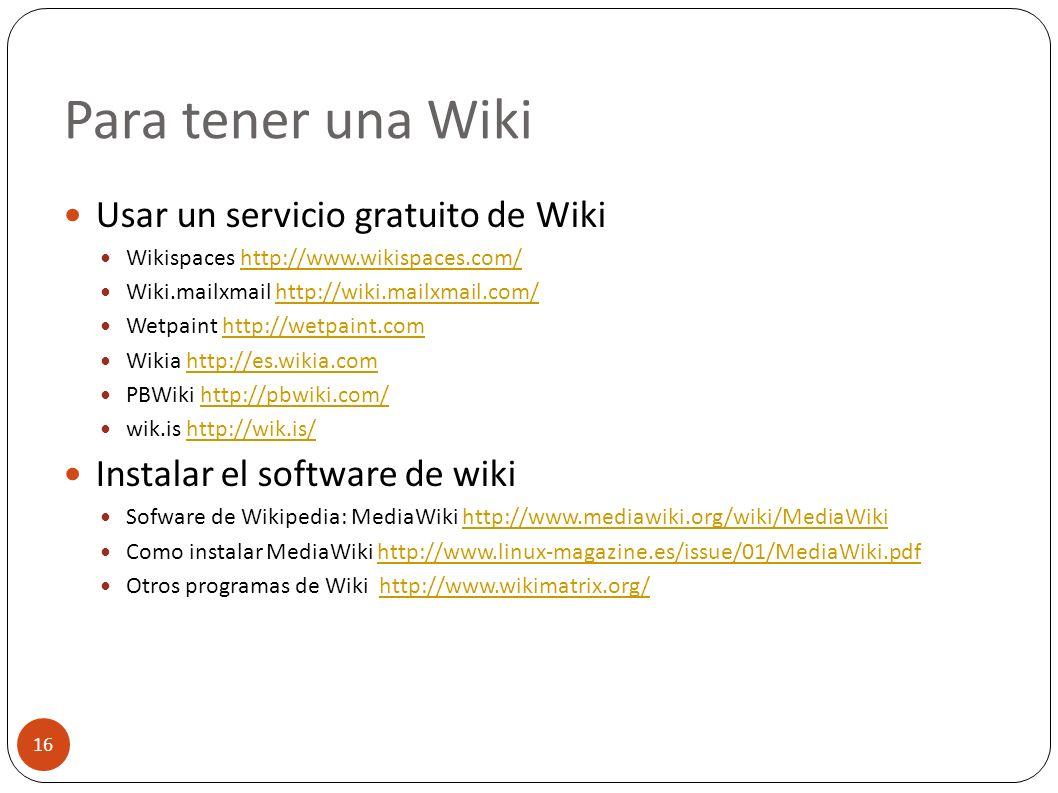 Para tener una Wiki 16 Usar un servicio gratuito de Wiki Wikispaces http://www.wikispaces.com/http://www.wikispaces.com/ Wiki.mailxmail http://wiki.ma