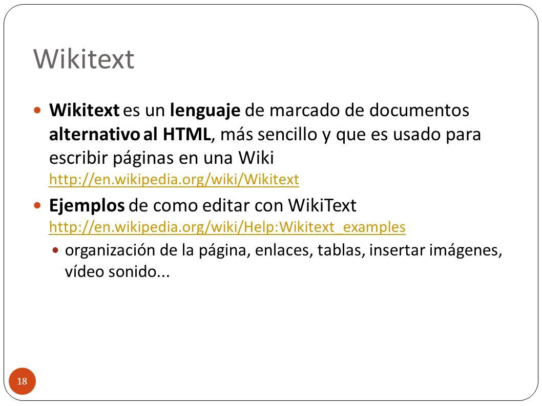Wikitext 18 Wikitext es un lenguaje de marcado de documentos alternativo al HTML, más sencillo y que es usado para escribir páginas en una Wiki http:/