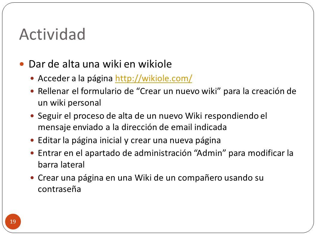Actividad 19 Dar de alta una wiki en wikiole Acceder a la página http://wikiole.com/http://wikiole.com/ Rellenar el formulario de Crear un nuevo wiki