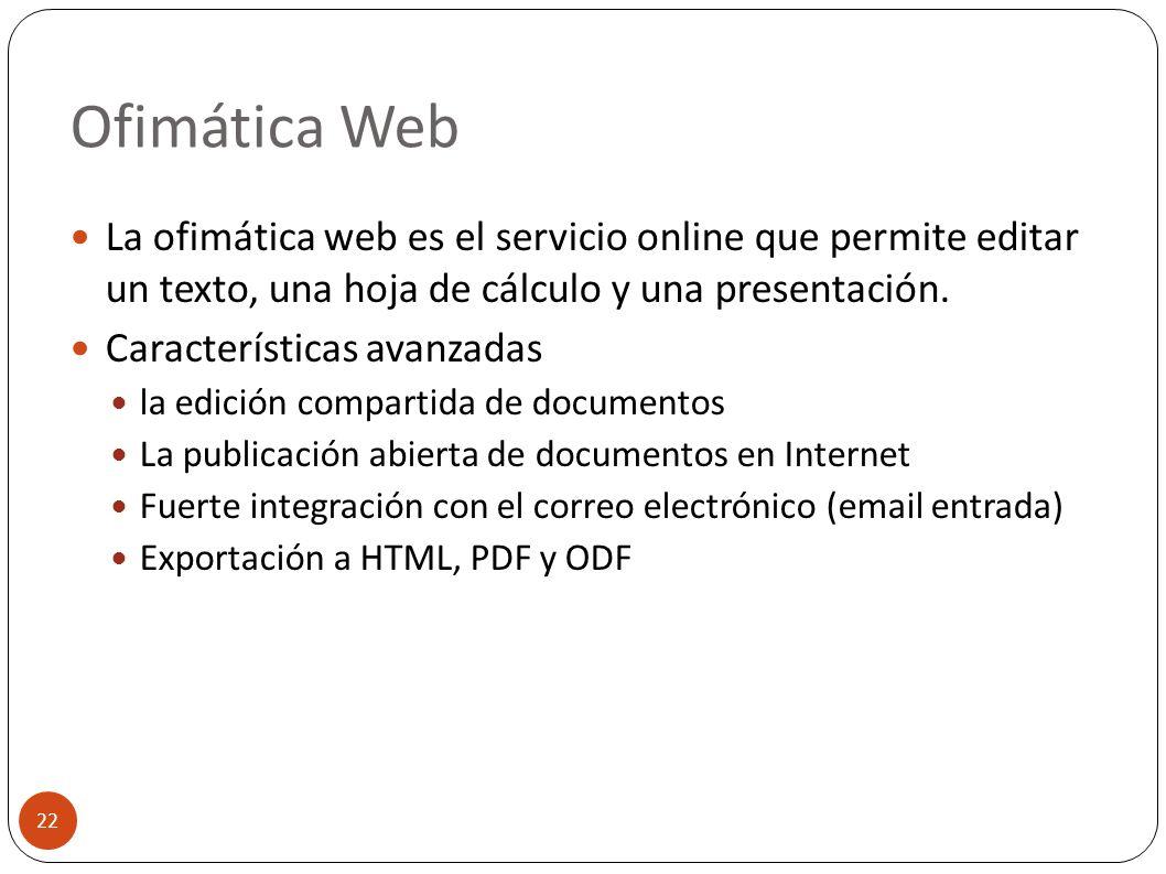 Ofimática Web 22 La ofimática web es el servicio online que permite editar un texto, una hoja de cálculo y una presentación. Características avanzadas