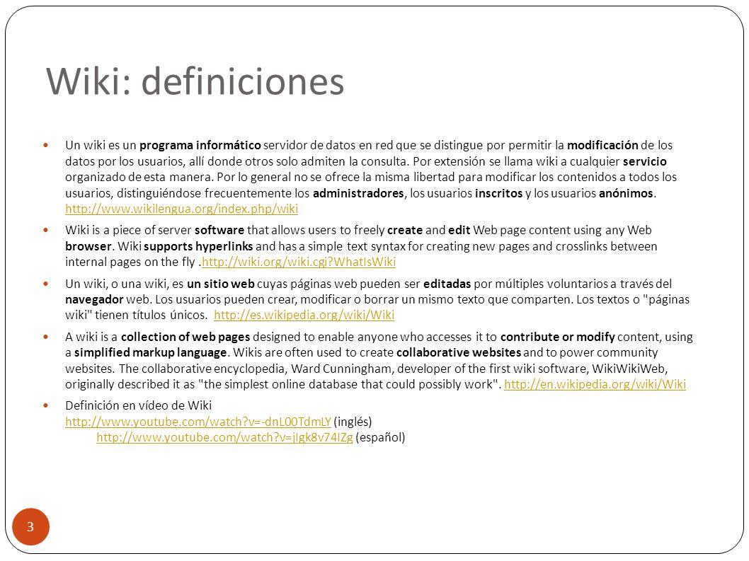 Wiki: definiciones 3 Un wiki es un programa informático servidor de datos en red que se distingue por permitir la modificación de los datos por los us