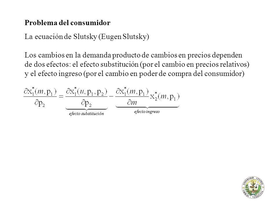 Problema del consumidor La ecuación de Slutsky (Eugen Slutsky) Los cambios en la demanda producto de cambios en precios dependen de dos efectos: el ef