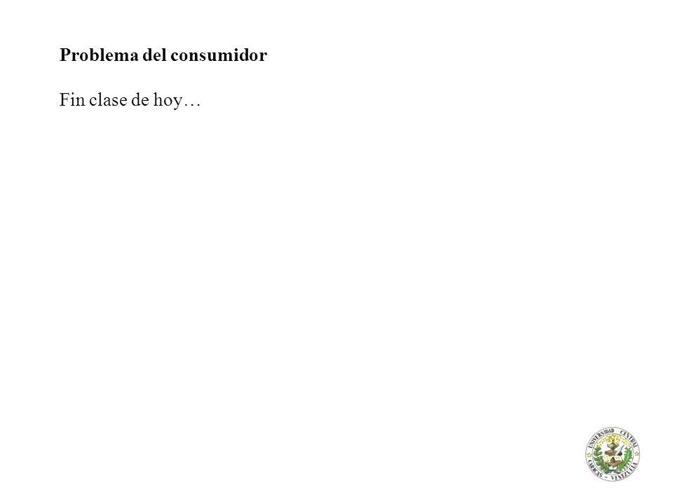 Problema del consumidor Fin clase de hoy…