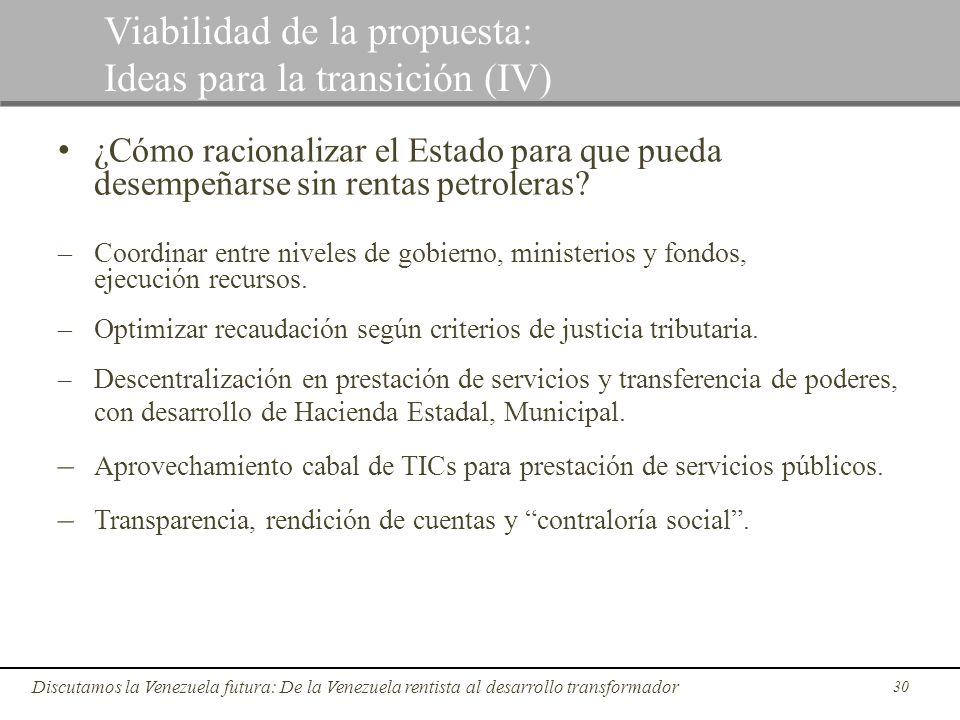 30 Discutamos la Venezuela futura: De la Venezuela rentista al desarrollo transformador Viabilidad de la propuesta: Ideas para la transición (IV) ¿Cóm
