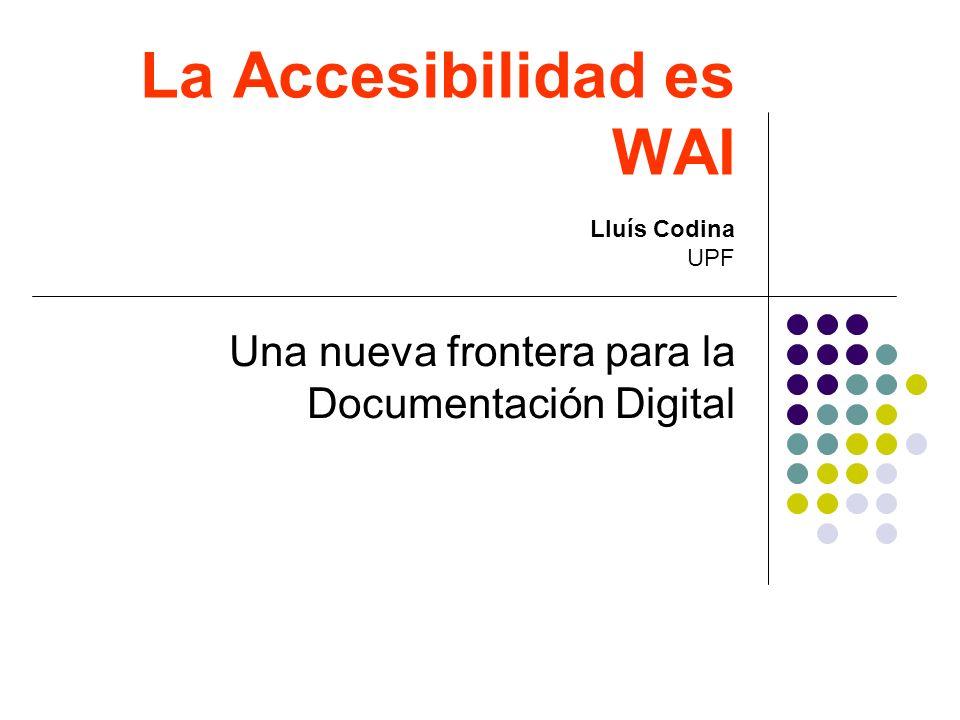 La Accesibilidad es WAI Una nueva frontera para la Documentación Digital Lluís Codina UPF