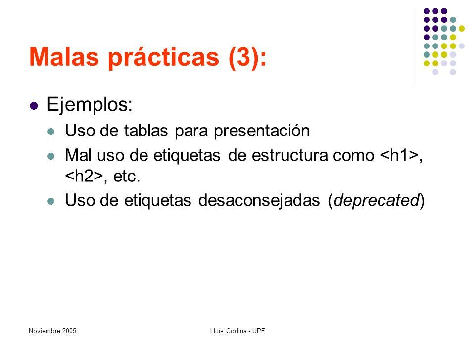 Noviembre 2005Lluís Codina - UPF Malas prácticas (3): Ejemplos: Uso de tablas para presentación Mal uso de etiquetas de estructura como,, etc. Uso de