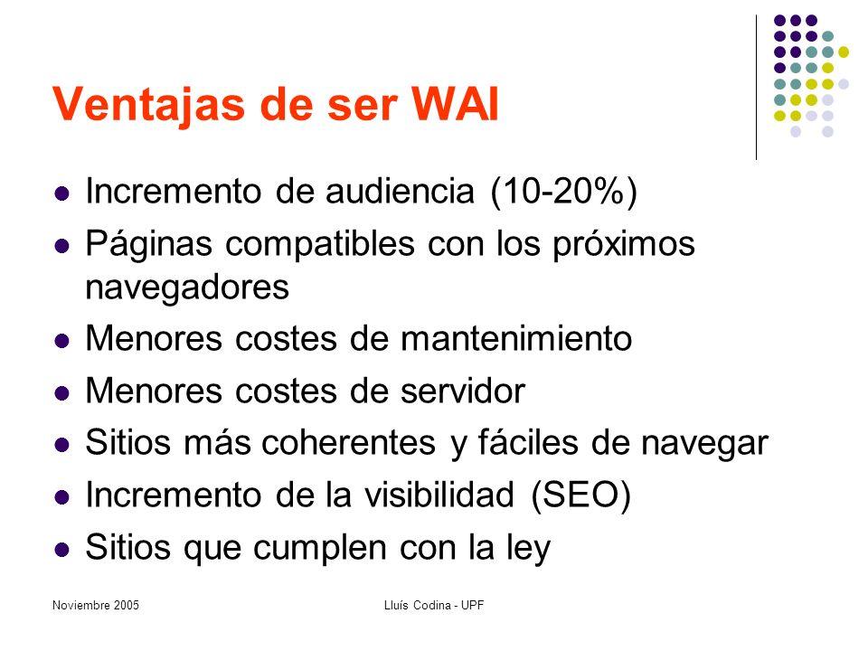 Noviembre 2005Lluís Codina - UPF Ventajas de ser WAI Incremento de audiencia (10-20%) Páginas compatibles con los próximos navegadores Menores costes de mantenimiento Menores costes de servidor Sitios más coherentes y fáciles de navegar Incremento de la visibilidad (SEO) Sitios que cumplen con la ley