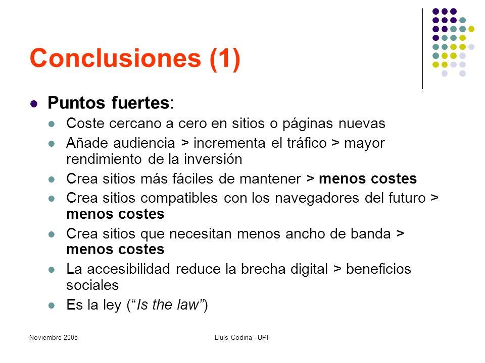 Noviembre 2005Lluís Codina - UPF Conclusiones (1) Puntos fuertes: Coste cercano a cero en sitios o páginas nuevas Añade audiencia > incrementa el tráfico > mayor rendimiento de la inversión Crea sitios más fáciles de mantener > menos costes Crea sitios compatibles con los navegadores del futuro > menos costes Crea sitios que necesitan menos ancho de banda > menos costes La accesibilidad reduce la brecha digital > beneficios sociales Es la ley (Is the law)
