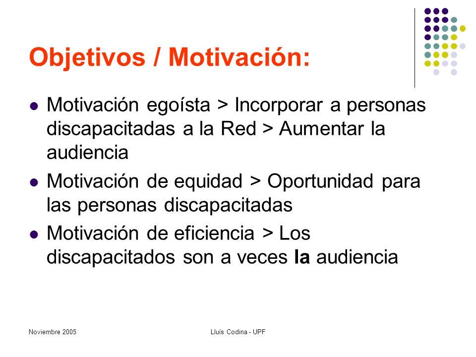 Noviembre 2005Lluís Codina - UPF Objetivos / Motivación: Motivación egoísta > Incorporar a personas discapacitadas a la Red > Aumentar la audiencia Motivación de equidad > Oportunidad para las personas discapacitadas Motivación de eficiencia > Los discapacitados son a veces la audiencia