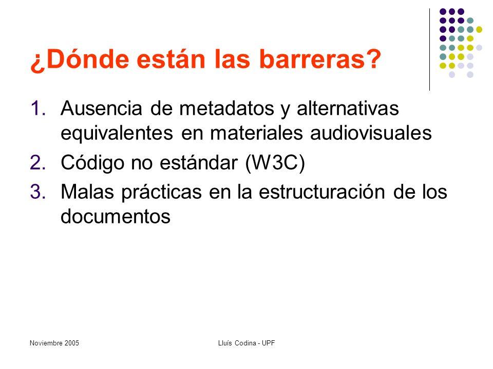 Noviembre 2005Lluís Codina - UPF ¿Dónde están las barreras? 1.Ausencia de metadatos y alternativas equivalentes en materiales audiovisuales 2.Código n