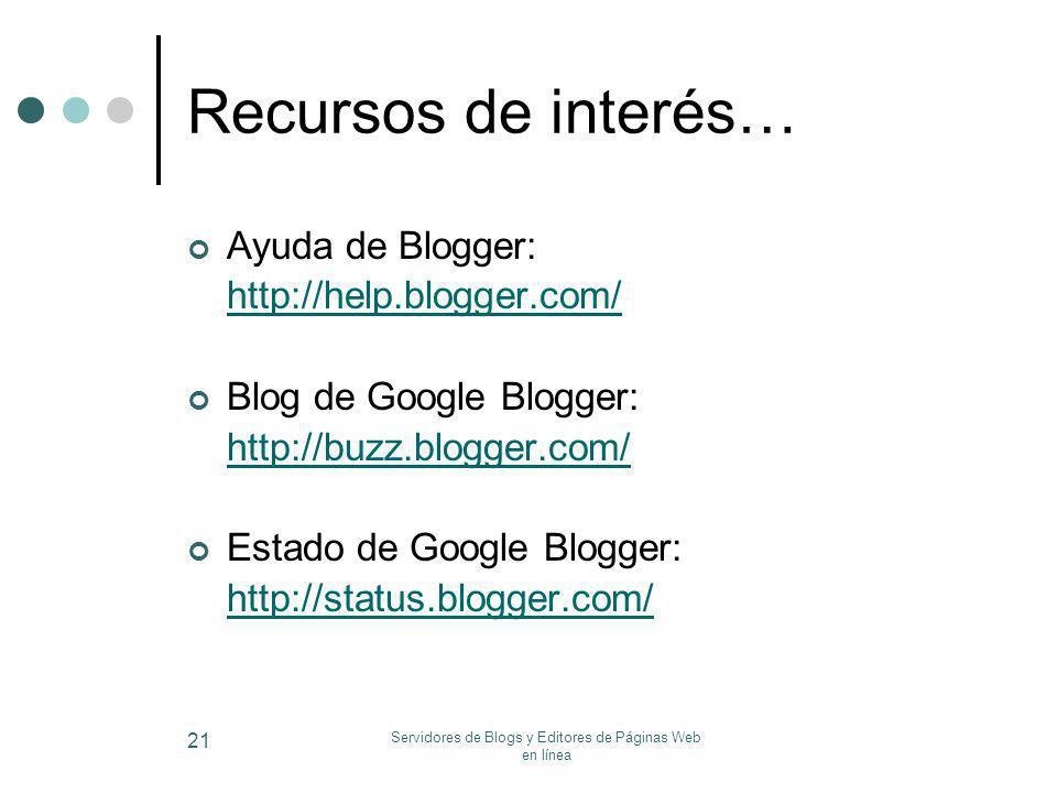 Servidores de Blogs y Editores de Páginas Web en línea 21 Recursos de interés… Ayuda de Blogger: http://help.blogger.com/ Blog de Google Blogger: http