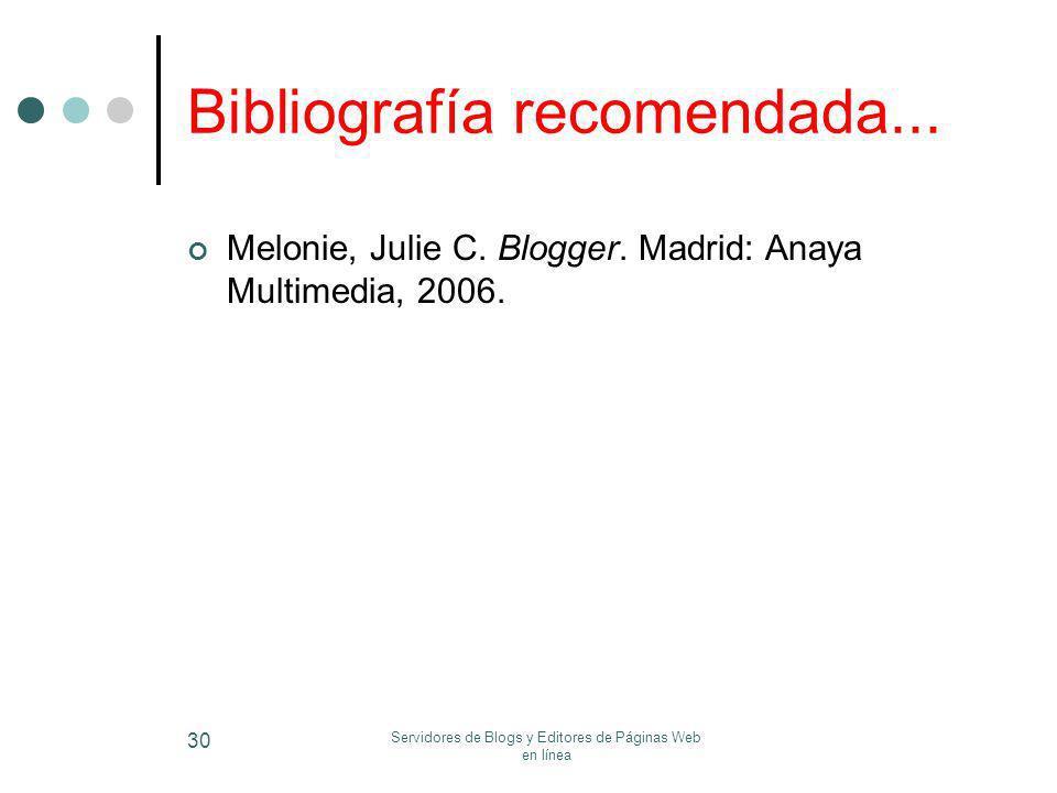 Servidores de Blogs y Editores de Páginas Web en línea 30 Bibliografía recomendada... Melonie, Julie C. Blogger. Madrid: Anaya Multimedia, 2006.