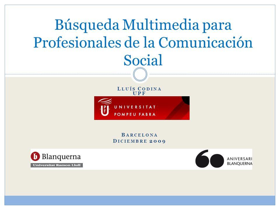 L LUÍS C ODINA UPF B ARCELONA D ICIEMBRE 2009 Búsqueda Multimedia para Profesionales de la Comunicación Social