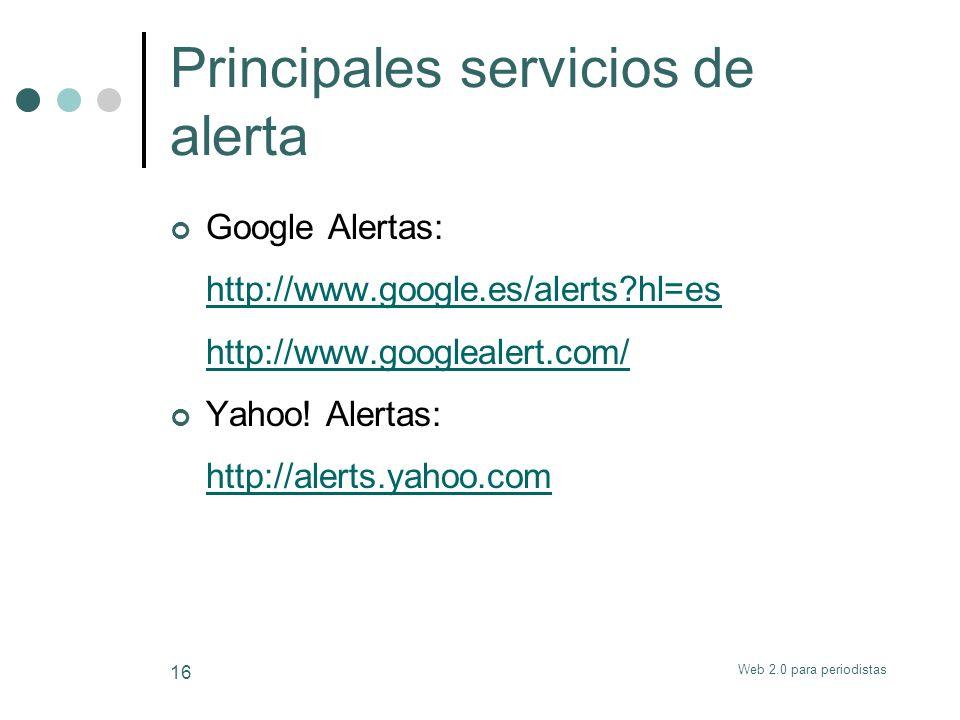 Web 2.0 para periodistas 16 Principales servicios de alerta Google Alertas: http://www.google.es/alerts?hl=es http://www.googlealert.com/ Yahoo! Alert