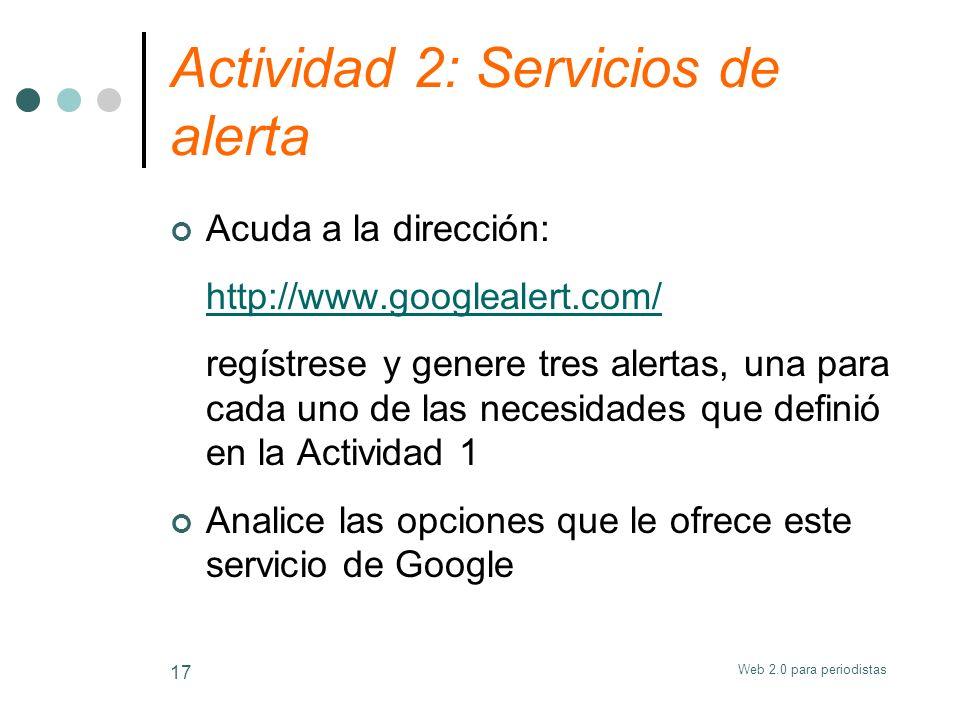 Web 2.0 para periodistas 17 Actividad 2: Servicios de alerta Acuda a la dirección: http://www.googlealert.com/ regístrese y genere tres alertas, una p