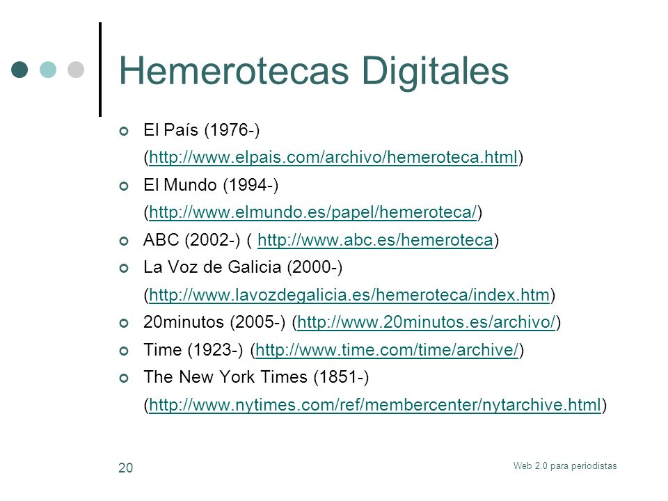 Web 2.0 para periodistas 20 Hemerotecas Digitales El País (1976-) (http://www.elpais.com/archivo/hemeroteca.html)http://www.elpais.com/archivo/hemeroteca.html El Mundo (1994-) (http://www.elmundo.es/papel/hemeroteca/)http://www.elmundo.es/papel/hemeroteca/ ABC (2002-) ( http://www.abc.es/hemeroteca)http://www.abc.es/hemeroteca La Voz de Galicia (2000-) (http://www.lavozdegalicia.es/hemeroteca/index.htm)http://www.lavozdegalicia.es/hemeroteca/index.htm 20minutos (2005-) (http://www.20minutos.es/archivo/)http://www.20minutos.es/archivo/ Time (1923-) (http://www.time.com/time/archive/)http://www.time.com/time/archive/ The New York Times (1851-) (http://www.nytimes.com/ref/membercenter/nytarchive.html)http://www.nytimes.com/ref/membercenter/nytarchive.html