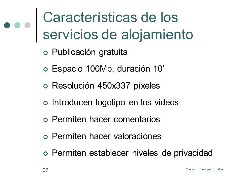 Web 2.0 para periodistas 25 Características de los servicios de alojamiento Publicación gratuita Espacio 100Mb, duración 10 Resolución 450x337 píxeles