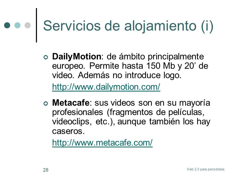 Web 2.0 para periodistas 26 Servicios de alojamiento (i) DailyMotion: de ámbito principalmente europeo. Permite hasta 150 Mb y 20 de video. Además no