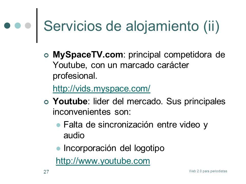 Web 2.0 para periodistas 27 Servicios de alojamiento (ii) MySpaceTV.com: principal competidora de Youtube, con un marcado carácter profesional. http:/