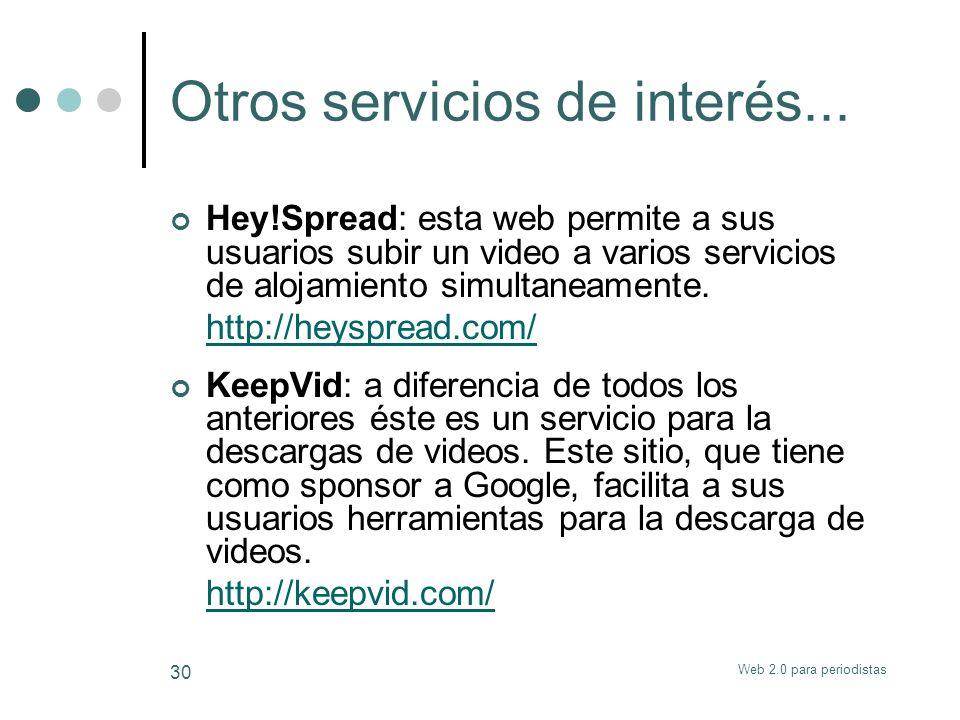 Web 2.0 para periodistas 30 Otros servicios de interés... Hey!Spread: esta web permite a sus usuarios subir un video a varios servicios de alojamiento