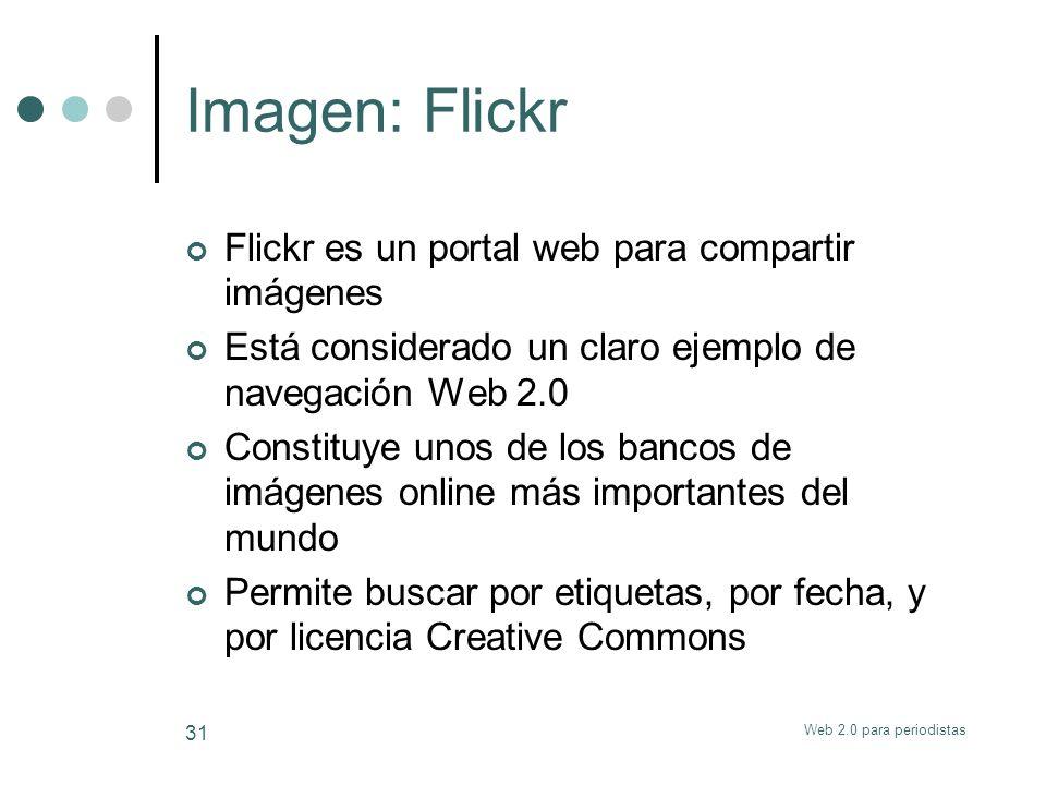 Web 2.0 para periodistas 31 Imagen: Flickr Flickr es un portal web para compartir imágenes Está considerado un claro ejemplo de navegación Web 2.0 Con