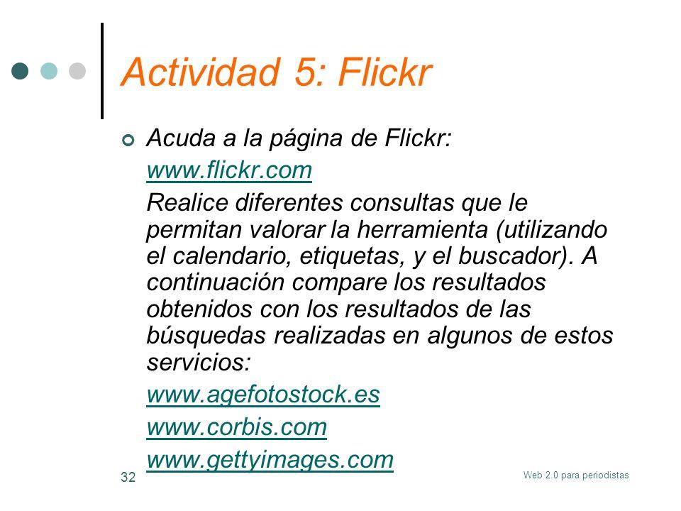 Web 2.0 para periodistas 32 Actividad 5: Flickr Acuda a la página de Flickr: www.flickr.com Realice diferentes consultas que le permitan valorar la he