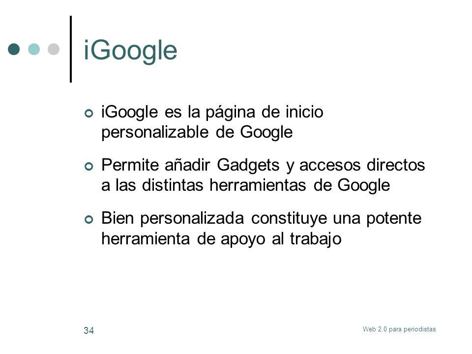Web 2.0 para periodistas 34 iGoogle iGoogle es la página de inicio personalizable de Google Permite añadir Gadgets y accesos directos a las distintas