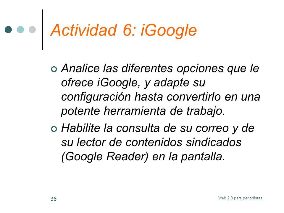 Web 2.0 para periodistas 36 Actividad 6: iGoogle Analice las diferentes opciones que le ofrece iGoogle, y adapte su configuración hasta convertirlo en