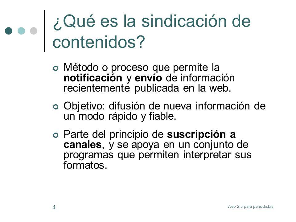 Web 2.0 para periodistas 4 ¿Qué es la sindicación de contenidos? Método o proceso que permite la notificación y envío de información recientemente pub