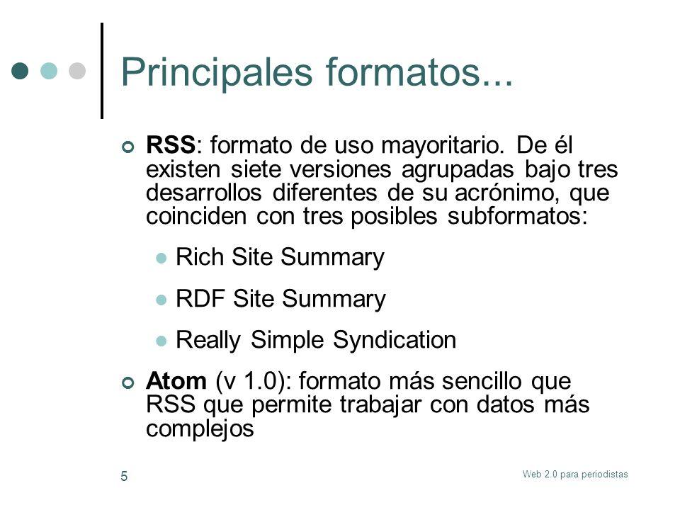Web 2.0 para periodistas 5 Principales formatos... RSS: formato de uso mayoritario. De él existen siete versiones agrupadas bajo tres desarrollos dife
