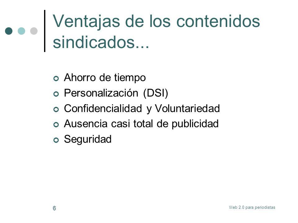 Web 2.0 para periodistas 6 Ventajas de los contenidos sindicados... Ahorro de tiempo Personalización (DSI) Confidencialidad y Voluntariedad Ausencia c