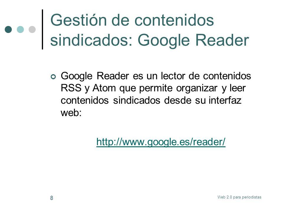 Web 2.0 para periodistas 8 Gestión de contenidos sindicados: Google Reader Google Reader es un lector de contenidos RSS y Atom que permite organizar y