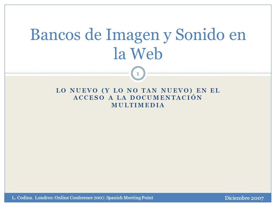 LO NUEVO (Y LO NO TAN NUEVO) EN EL ACCESO A LA DOCUMENTACIÓN MULTIMEDIA 1 Bancos de Imagen y Sonido en la Web Diciembre 2007 L.