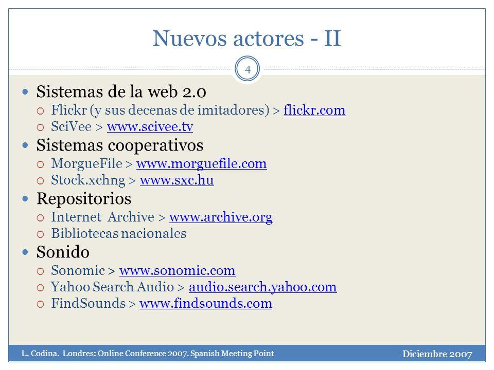 Nuevos actores - II 4 Sistemas de la web 2.0 Flickr (y sus decenas de imitadores) > flickr.comflickr.com SciVee > www.scivee.tvwww.scivee.tv Sistemas cooperativos MorgueFile > www.morguefile.comwww.morguefile.com Stock.xchng > www.sxc.huwww.sxc.hu Repositorios Internet Archive > www.archive.orgwww.archive.org Bibliotecas nacionales Sonido Sonomic > www.sonomic.comwww.sonomic.com Yahoo Search Audio > audio.search.yahoo.comaudio.search.yahoo.com FindSounds > www.findsounds.comwww.findsounds.com Diciembre 2007 L.
