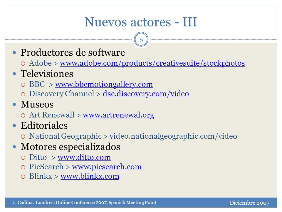 Nuevos actores - III 5 Productores de software Adobe >   Televisiones BBC >   Discovery Channel > dsc.discovery.com/videodsc.discovery.com/video Museos Art Renewall >   Editoriales National Geographic > video.nationalgeographic.com/video Motores especializados Ditto >   PicSearch >   Blinkx >   Diciembre 2007 L.