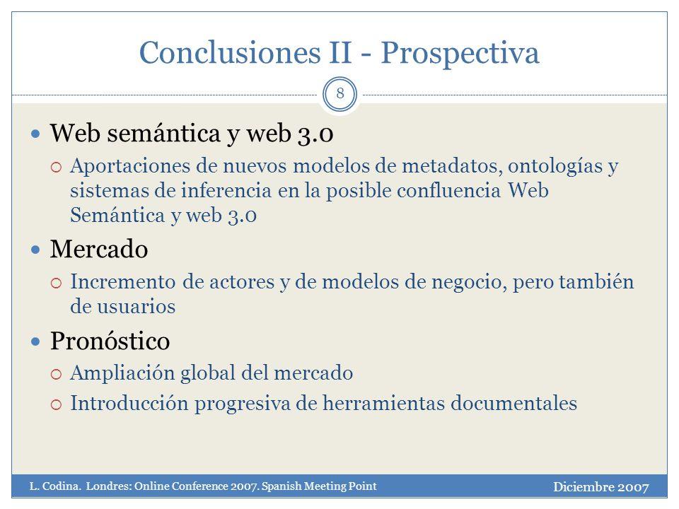 Conclusiones II - Prospectiva 8 Web semántica y web 3.0 Aportaciones de nuevos modelos de metadatos, ontologías y sistemas de inferencia en la posible confluencia Web Semántica y web 3.0 Mercado Incremento de actores y de modelos de negocio, pero también de usuarios Pronóstico Ampliación global del mercado Introducción progresiva de herramientas documentales Diciembre 2007 L.