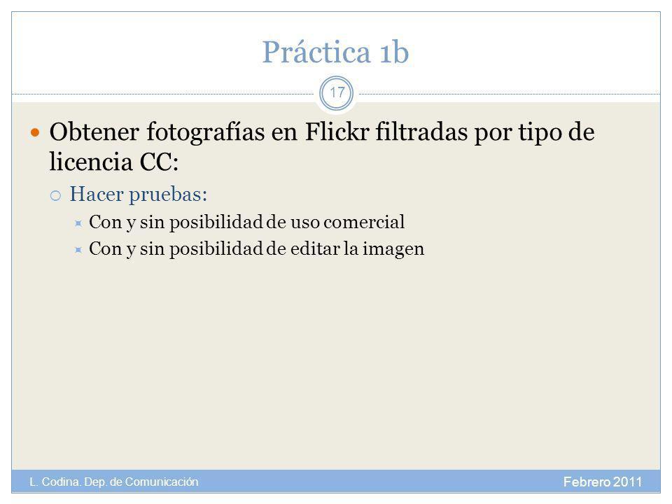 Práctica 1b Obtener fotografías en Flickr filtradas por tipo de licencia CC: Hacer pruebas: Con y sin posibilidad de uso comercial Con y sin posibilidad de editar la imagen Febrero 2011 L.