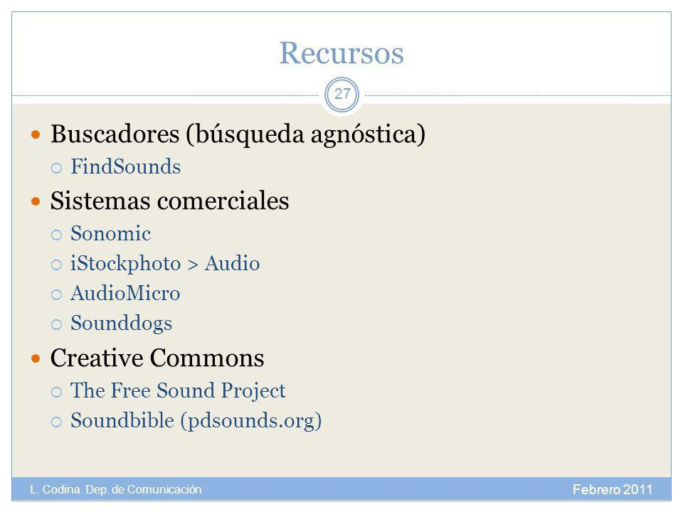 Recursos Buscadores (búsqueda agnóstica) FindSounds Sistemas comerciales Sonomic iStockphoto > Audio AudioMicro Sounddogs Creative Commons The Free Sound Project Soundbible (pdsounds.org) Febrero 2011 L.