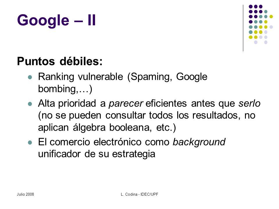 Julio 2008L. Codina - IDEC/UPF Google – II Puntos débiles: Ranking vulnerable (Spaming, Google bombing,…) Alta prioridad a parecer eficientes antes qu