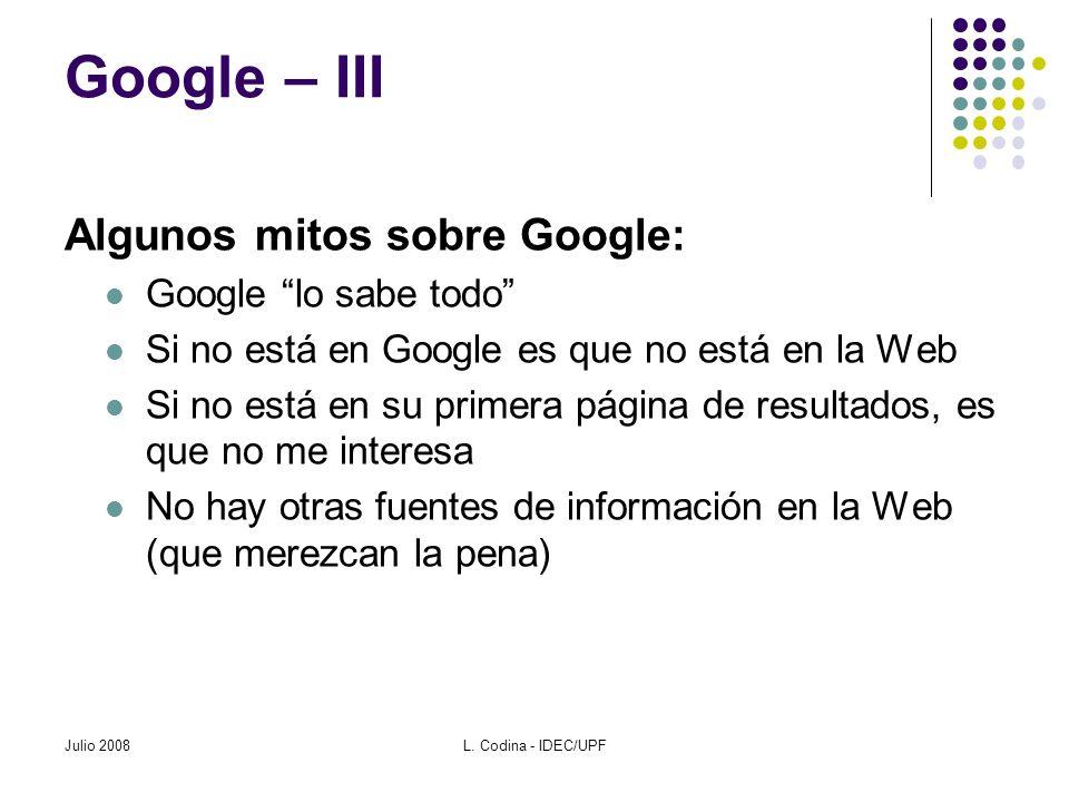 Julio 2008L. Codina - IDEC/UPF Google – III Algunos mitos sobre Google: Google lo sabe todo Si no está en Google es que no está en la Web Si no está e
