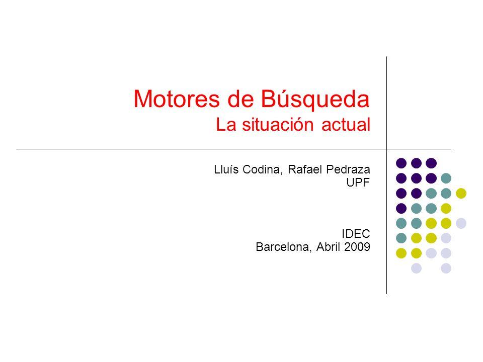 Motores de Búsqueda La situación actual Lluís Codina, Rafael Pedraza UPF IDEC Barcelona, Abril 2009