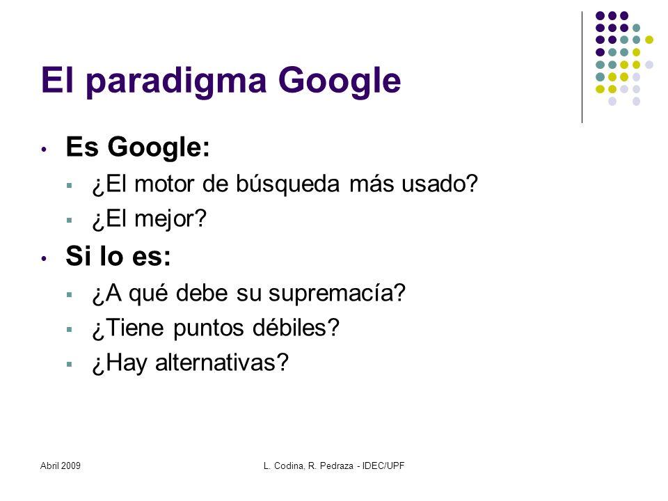 Abril 2009L. Codina, R. Pedraza - IDEC/UPF El paradigma Google Es Google: ¿El motor de búsqueda más usado? ¿El mejor? Si lo es: ¿A qué debe su suprema
