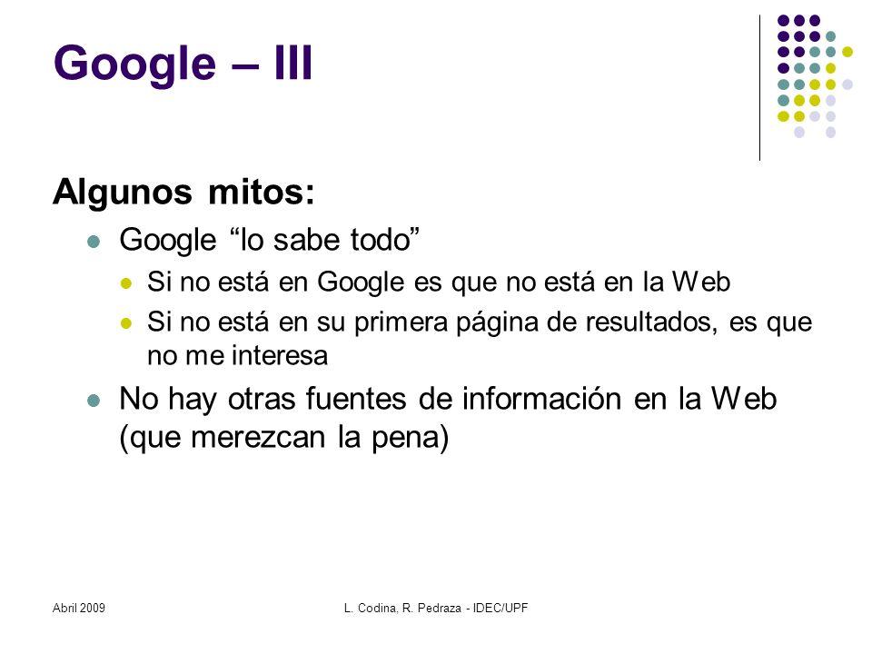 Abril 2009L. Codina, R. Pedraza - IDEC/UPF Google – III Algunos mitos: Google lo sabe todo Si no está en Google es que no está en la Web Si no está en