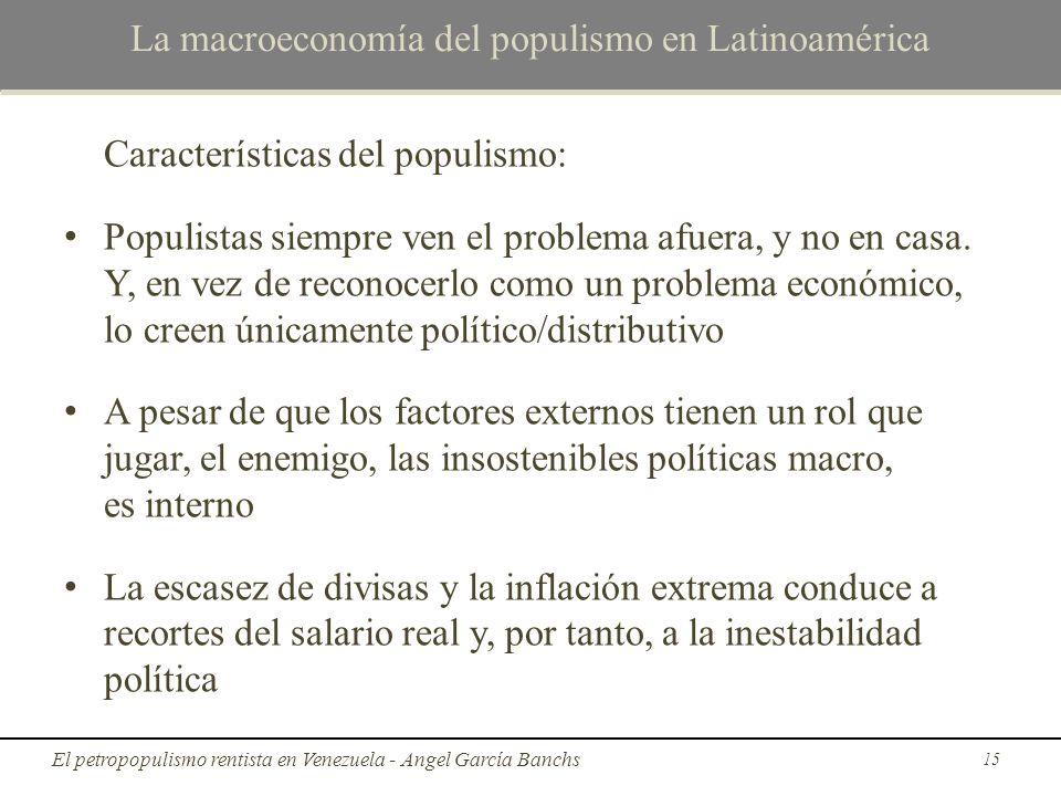 La macroeconomía del populismo en Latinoamérica Características del populismo: Populistas siempre ven el problema afuera, y no en casa. Y, en vez de r