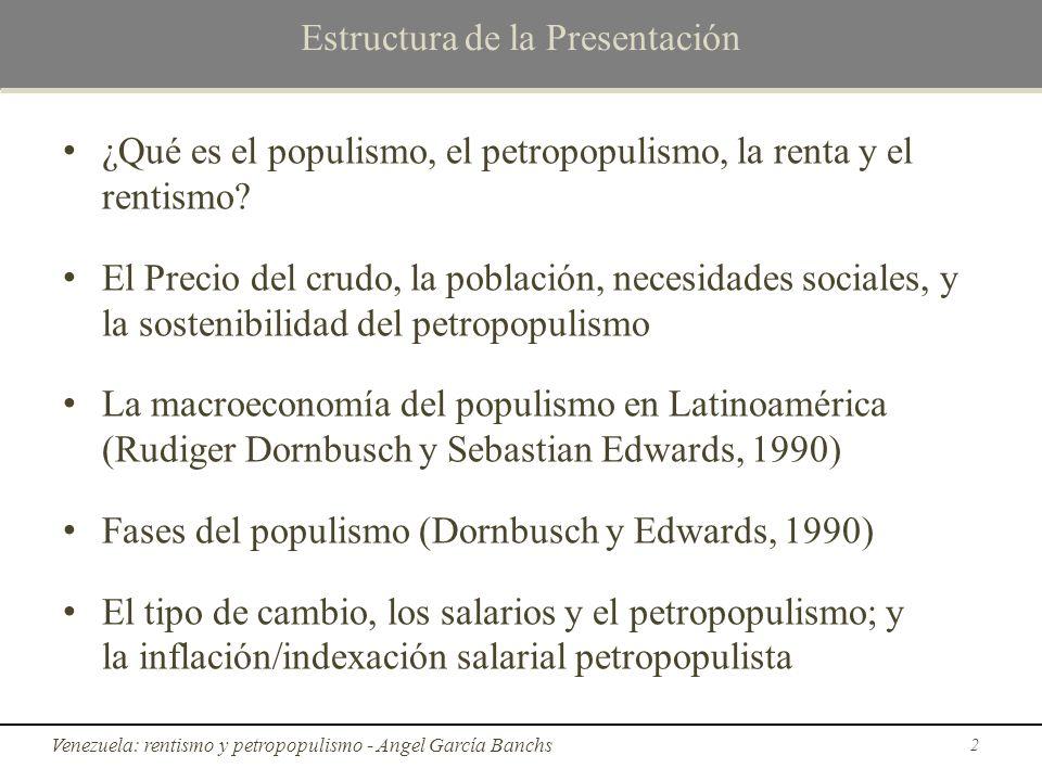 Fases del populismo (Dornbusch y Edwards, 1990) Fases del populismo (Rudiger Dornbusch y Sebastian Edwards, 1990) 4) En la cuarta fase se hace necesario ejecutar programas de estabilización macroeconómica, aumentar impuestos como el IVA, tarifas de servicios públicos (como la electricidad), devaluar la moneda nacional, dejar que colapse el salario real, hasta que, finalmente, ocurren cambios políticos 23 El petropopulismo rentista en Venezuela - Angel García Banchs