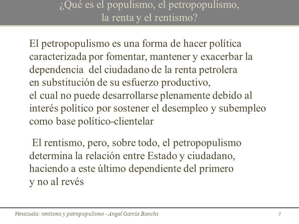 El fin del petropopulismo y el proceso de transición Tal y como están las cosas, estamos entrampados en un hoyo político-económico, puesto que la racionalidad individual (petropopulismo/ganar elecciones), fundamental para el proceso de toma de decisiones, está desvinculada del óptimo social o colectivo: El petropopulismo, en vez del desarrollo transformador y el alcance de una sociedad moderna y productiva, hasta ahora ha triunfado Venezuela: rentismo y petropopulismo - Angel García Banchs 46