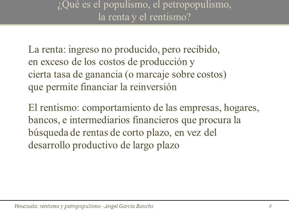 Diferencia entre populismo y petropopulismo Diferencias entre populismo y petropopulismo: El prefijo petro agrega un elemento azaroso muy importante: el precio del crudo Mi conclusión es que para que el petropopulismo sea sostenible la tasa de crecimiento del precio del crudo debe ser mayor o igual a la tasa de inflación interna; así fue hasta 2008 27 El petropopulismo rentista en Venezuela - Angel García Banchs
