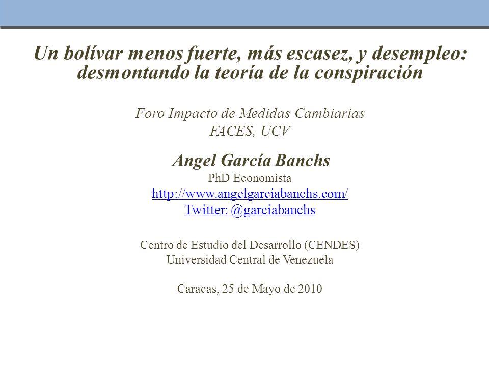 Un bolívar menos fuerte, más escasez, y desempleo: desmontando la teoría de la conspiración Foro Impacto de Medidas Cambiarias FACES, UCV Angel García